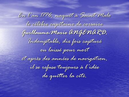 En lan 1776, naquit à Saint Malo le célèbre capitaine de corsaire Guillaume-Marie ANGENARD. Indomptable, dix fois capturé ou laissé pour mort et après.