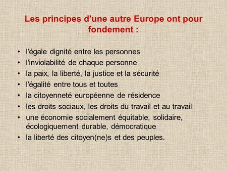 Les principes d'une autre Europe ont pour fondement : l'égale dignité entre les personnes l'inviolabilité de chaque personne la paix, la liberté, la justice.