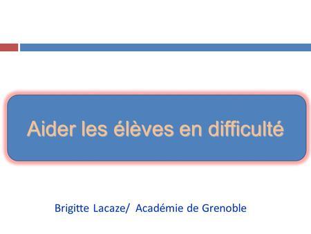 Aider les élèves en difficulté Brigitte Lacaze/ Académie de Grenoble.