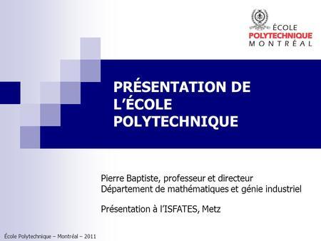 École Polytechnique – Montréal – 2011 PRÉSENTATION DE LÉCOLE POLYTECHNIQUE Pierre Baptiste, professeur et directeur Département de mathématiques et génie.