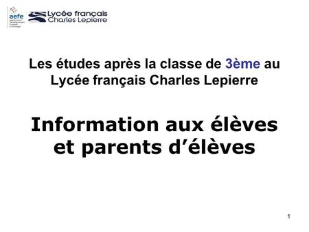 1 Les études après la classe de 3ème au Lycée français Charles Lepierre Information aux élèves et parents délèves.