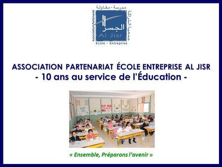 « Ensemble, Préparons lavenir » ASSOCIATION PARTENARIAT ÉCOLE ENTREPRISE AL JISR - 10 ans au service de lÉducation -