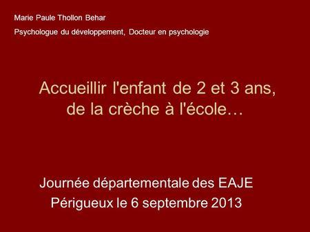 Accueillir l'enfant de 2 et 3 ans, de la crèche à l'école… Journée départementale des EAJE Périgueux le 6 septembre 2013 Marie Paule Thollon Behar Psychologue.