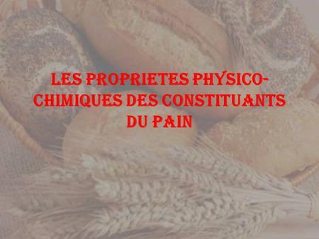 LES PROPRIETES PHYSICO- CHIMIQUES DES CONSTITUANTS DU PAIN.