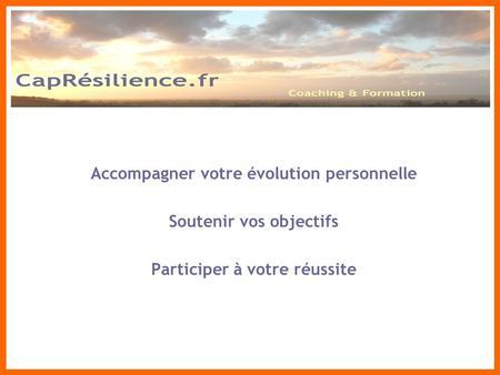 Accompagner votre évolution personnelle Soutenir vos objectifs Participer à votre réussite CapRésilience-Consulting.com.