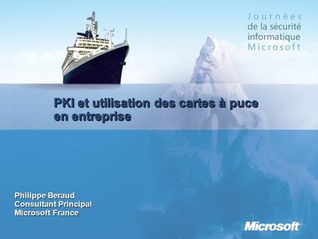 PKI et utilisation des cartes à puce en entreprise Philippe Beraud Consultant Principal Microsoft France.