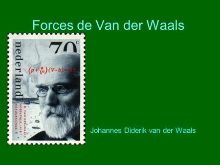 Forces de Van der Waals Johannes Diderik van der Waals.