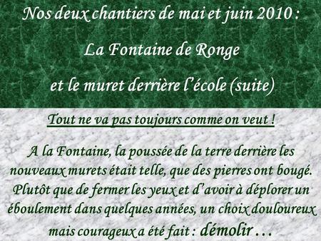 Nos deux chantiers de mai et juin 2010 : La Fontaine de Ronge et le muret derrière lécole (suite) Tout ne va pas toujours comme on veut ! A la Fontaine,