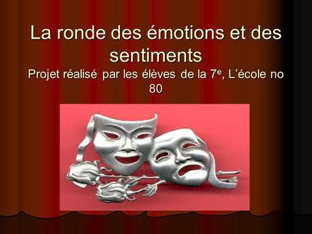 La ronde des émotions et des sentiments Projet réalisé par les élèves de la 7 e, Lécole no 80.