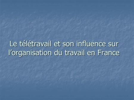 Le télétravail et son influence sur lorganisation du travail en France.