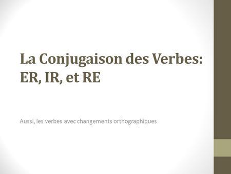 La Conjugaison des Verbes: ER, IR, et RE Aussi, les verbes avec changements orthographiques.