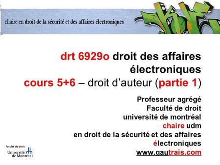 Drt 6929o droit des affaires électroniques cours 5+6 – droit dauteur (partie 1) Professeur agrégé Faculté de droit université de montréal chaire udm en.