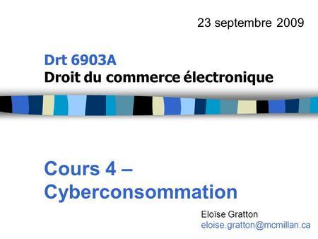 Drt 6903A Droit du commerce électronique Cours 4 – Cyberconsommation 23 septembre 2009 Eloïse Gratton