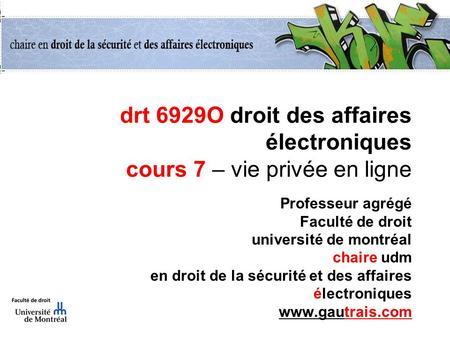 Drt 6929O droit des affaires électroniques cours 7 – vie privée en ligne Professeur agrégé Faculté de droit université de montréal chaire udm en droit.