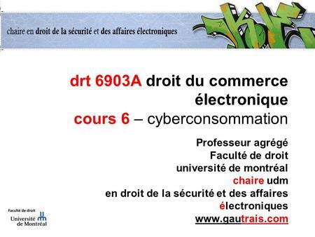 drt 6903A droit du commerce électronique cours 6 – cyberconsommation Professeur agrégé Faculté de droit université de montréal chaire udm en droit de.