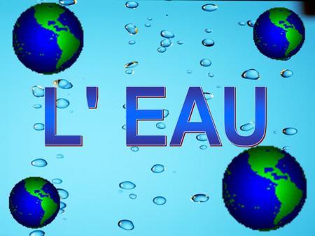 L' EAU Demandez aux élèves : « Pourquoi parler de l'eau? »
