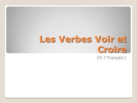 Les Verbes Voir et Croire Ch 7 Français I. Voir – To see Je vois I see Tu vois You see Il/Elle/On voit He/She/We see(s) Nous voyons We see Vous voyez.