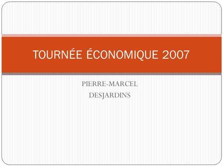 PIERRE-MARCEL DESJARDINS TOURNÉE ÉCONOMIQUE 2007.