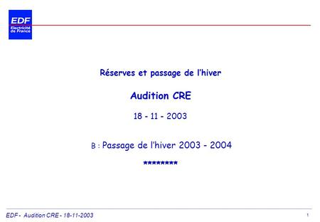 EDF - Audition CRE - 18-11-2003 1 Réserves et passage de lhiver Audition CRE 18 - 11 - 2003 B : Passage de lhiver 2003 - 2004 ********