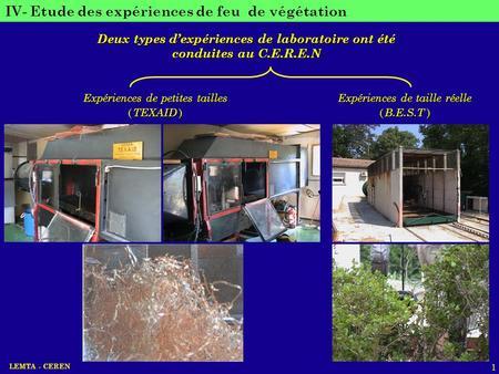 LEMTA - CEREN 1 IV- Etude des expériences de feu de végétation Deux types dexpériences de laboratoire ont été conduites au C.E.R.E.N Expériences de petites.