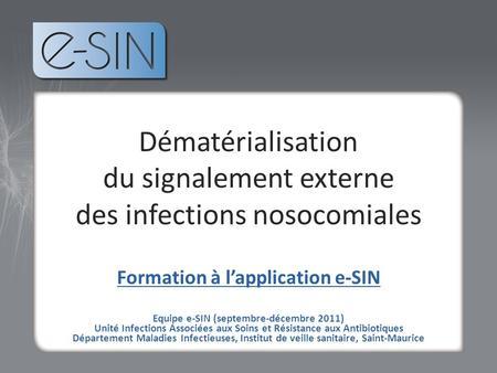 Tvt Dématérialisation du signalement externe des infections nosocomiales Formation à lapplication e-SIN Equipe e-SIN (septembre-décembre 2011) Unité Infections.