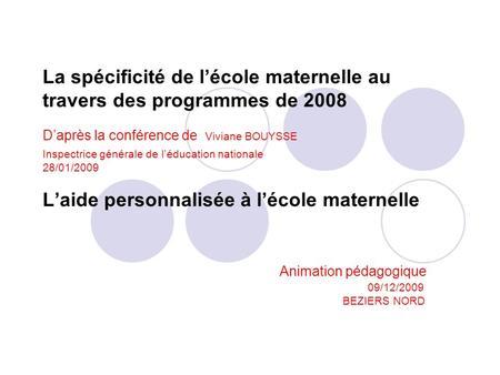 La spécificité de lécole maternelle au travers des programmes de 2008 Daprès la conférence de Viviane BOUYSSE Inspectrice générale de léducation nationale.