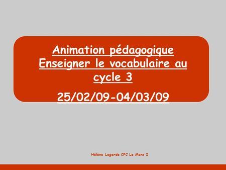 Hélène Lagarde CPC Le Mans 2 Animation pédagogique Enseigner le vocabulaire au cycle 3 25/02/09-04/03/09.