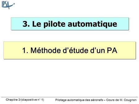 Chapitre 3/(diapositive n° 1) Pilotage automatique des aéronefs – Cours de M. Cougnon 3. Le pilote automatique 1. Méthode détude dun PA.