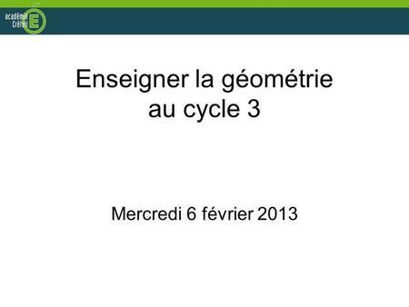 Enseigner la géométrie au cycle 3 Mercredi 6 février 2013.