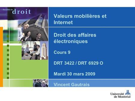 Valeurs mobilières et Internet Droit des affaires électroniques Cours 9 DRT 3422 / DRT 6929 O Mardi 30 mars 2009 Vincent Gautrais.