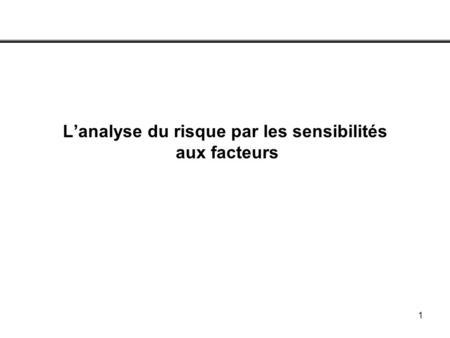 1 Lanalyse du risque par les sensibilités aux facteurs.