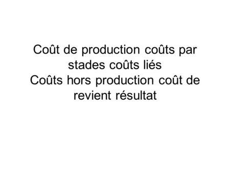Coût de production coûts par stades coûts liés Coûts hors production coût de revient résultat.