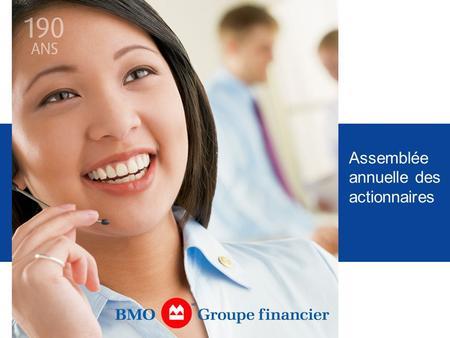 Assemblée annuelle des actionnaires. Président du conseil, BMO Nesbitt Burns et Président de BMO Groupe financier, Québec Jacques Ménard.