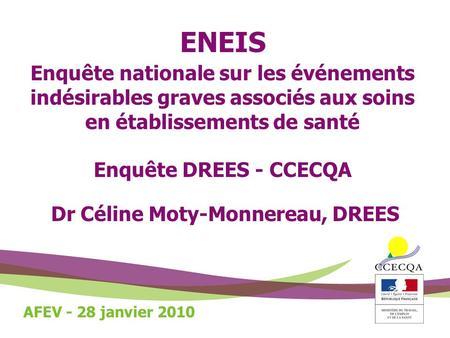 ENEIS Enquête nationale sur les événements indésirables graves associés aux soins en établissements de santé Enquête DREES - CCECQA Dr Céline Moty-Monnereau,