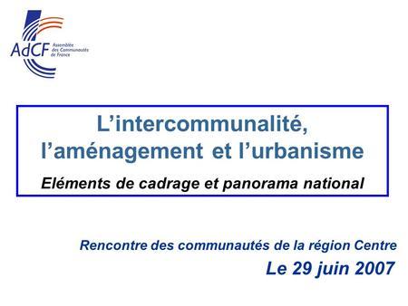 Rencontre des communautés de la région Centre Le 29 juin 2007 Lintercommunalité, laménagement et lurbanisme Eléments de cadrage et panorama national.