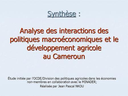 Synthèse : Analyse des interactions des politiques macroéconomiques et le développement agricole au Cameroun Étude initiée par lOCDE/Division des politiques.