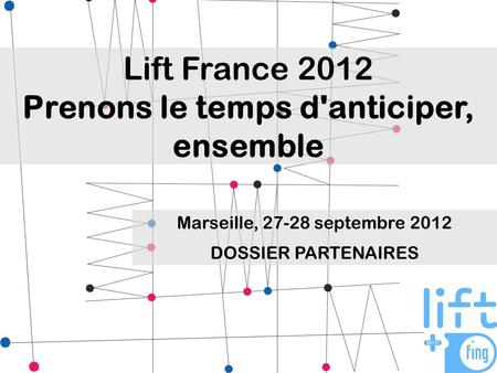 Lift France 2012 Prenons le temps d'anticiper, ensemble Marseille, 27-28 septembre 2012 DOSSIER PARTENAIRES.