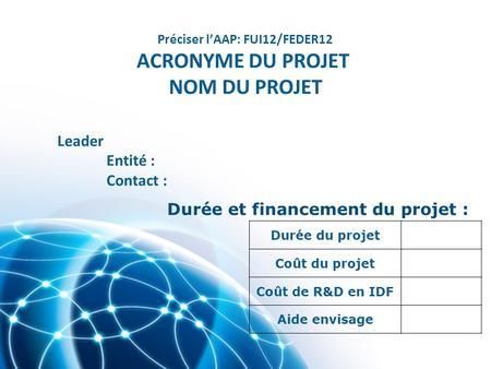 Durée du projet Coût du projet Coût de R&D en IDF Aide envisage Durée et financement du projet : Préciser lAAP: FUI12/FEDER12 ACRONYME DU PROJET NOM DU.