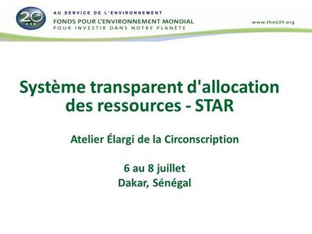 Système transparent d'allocation des ressources - STAR Atelier Élargi de la Circonscription 6 au 8 juillet Dakar, Sénégal.