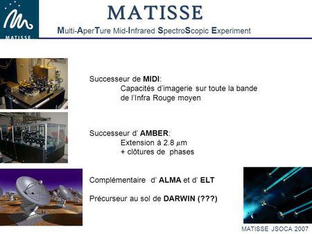 MATISSE JSOCA 2007 Successeur de MIDI: Capacités dimagerie sur toute la bande de lInfra Rouge moyen Successeur d AMBER: Extension à 2.8 m + clôtures de.