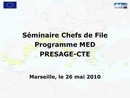 Séminaire Chefs de File Programme MED PRESAGE-CTE Marseille, le 26 mai 2010.