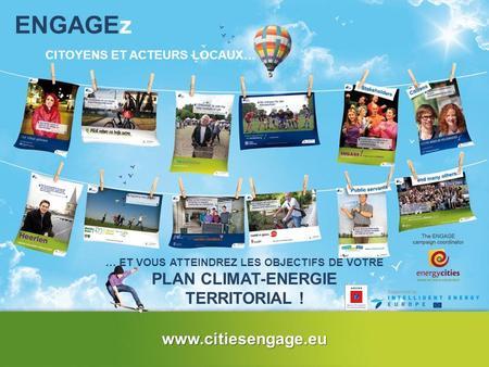 ENGAGEz CITOYENS ET ACTEURS LOCAUX… … ET VOUS ATTEINDREZ LES OBJECTIFS DE VOTRE PLAN CLIMAT-ENERGIE TERRITORIAL ! www.citiesengage.eu.