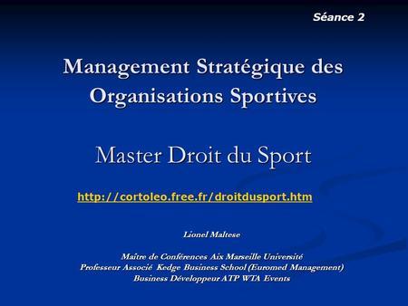 Séance 2 Management Stratégique des Organisations Sportives Master Droit du Sport http://cortoleo.free.fr/droitdusport.htm Lionel Maltese Maître de Conférences.