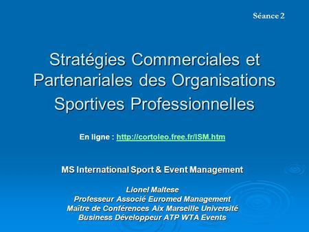Stratégies Commerciales et Partenariales des Organisations Sportives Professionnelles MS International Sport & Event Management Lionel Maltese Professeur.