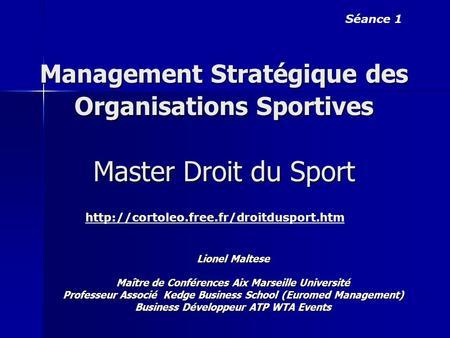 Management Stratégique des Organisations Sportives Master Droit du Sport Lionel Maltese Maître de Conférences Aix Marseille Université Professeur Associé