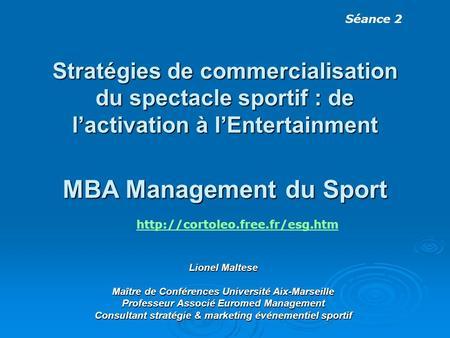 Stratégies de commercialisation du spectacle sportif : de lactivation à lEntertainment MBA Management du Sport Lionel Maltese Maître de Conférences Université