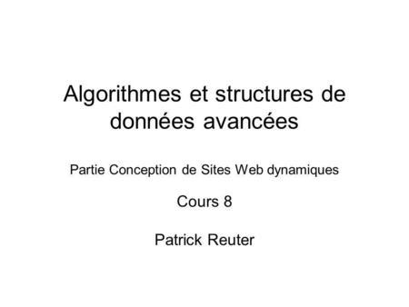 Algorithmes et structures de données avancées Partie Conception de Sites Web dynamiques Cours 8 Patrick Reuter.