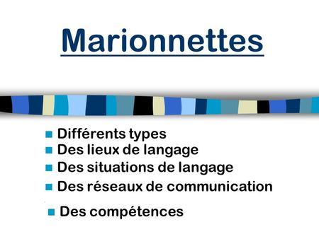 Différents types Des situations de langage Marionnettes Des réseaux de communication Des compétences Des lieux de langage.