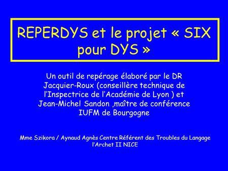 REPERDYS et le projet « SIX pour DYS » Un outil de repérage élaboré par le DR Jacquier-Roux (conseillère technique de lInspectrice de lAcadémie de Lyon.