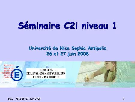 GMC – Nice 26/27 Juin 2008 1 Séminaire C2i niveau 1 Université de Nice Sophia Antipolis 26 et 27 juin 2008.